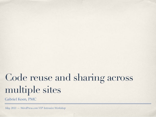 May 2013 —WordPress.com VIP Intensive WorkshopCode reuse and sharing acrossmultiple sitesGabriel Koen, PMC