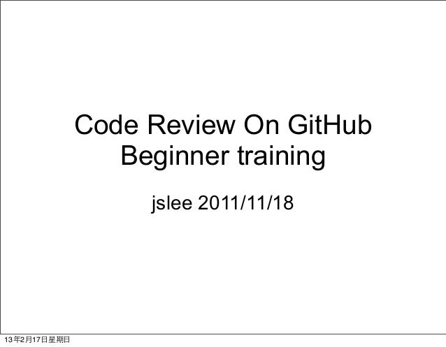 Code Review On GitHub                   Beginner training                     jslee 2011/11/1813年2月17⽇日星期⽇日