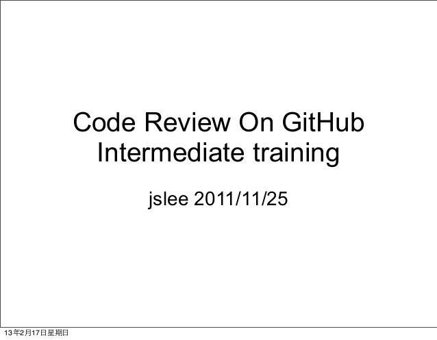 Code Review On GitHub                 Intermediate training                     jslee 2011/11/2513年2月17⽇日星期⽇日