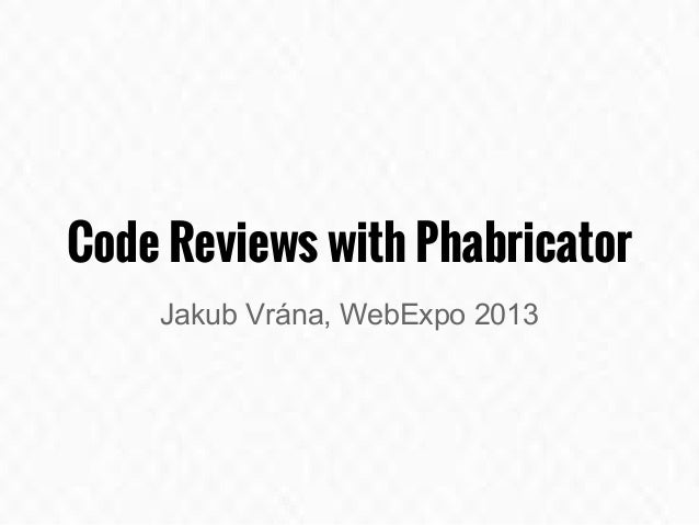 Code Reviews with Phabricator Jakub Vrána, WebExpo 2013