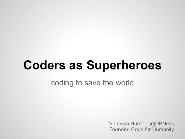 Coders as Superheroes    coding to save the world                    Vanessa Hurst @DBNess                    Founder, Cod...