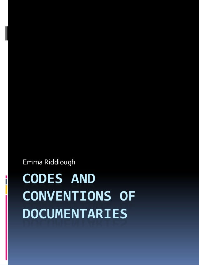 CODES AND CONVENTIONS OF DOCUMENTARIES Emma Riddiough