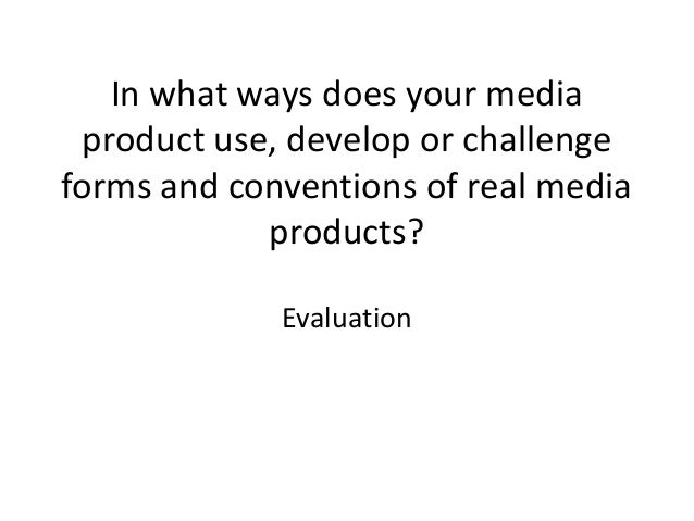 In what ways does your mediaproduct use, develop or challengeforms and conventions of real mediaproducts?Evaluation