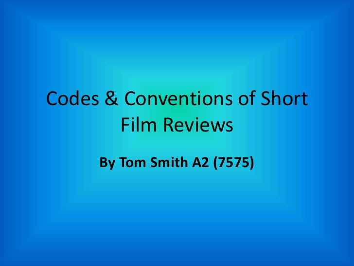 Codes & Conventions of Short Film Reviews<br />By Tom Smith A2 (7575)<br />