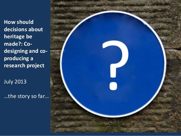 How should decisions about heritage be made?: Co- designing and co- producing a research project July 2013 …the story so f...