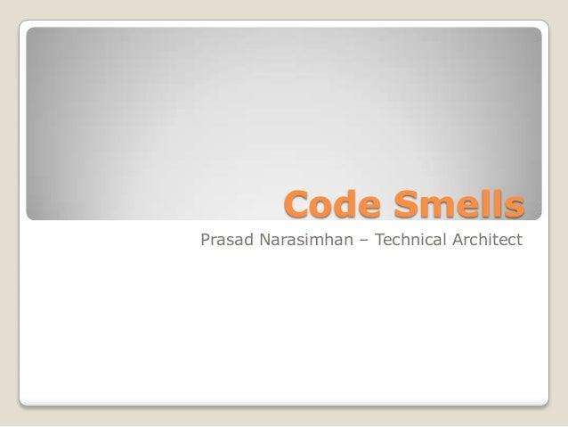 Code Smells Prasad Narasimhan – Technical Architect