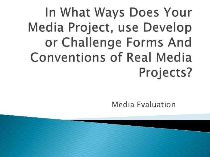 In What Ways Does Your Media Project, use Develop or Challenge Forms And Conventions of Real Media Projects?<br />Media Ev...