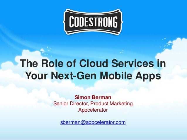 The Role of Cloud Services in Your Next-Gen Mobile Apps               Simon Berman      Senior Director, Product Marketing...