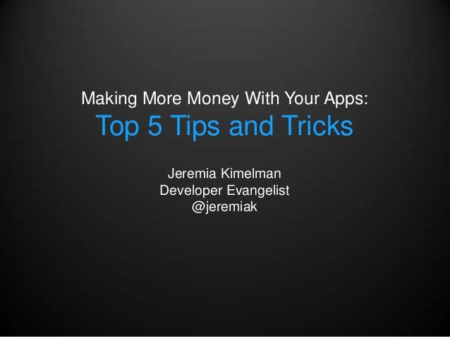 Making More Money With Your Apps: Top 5 Tips and Tricks          Jeremia Kimelman         Developer Evangelist            ...