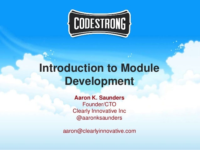Introduction to Module     Development       Aaron K. Saunders          Founder/CTO       Clearly Innovative Inc        @a...