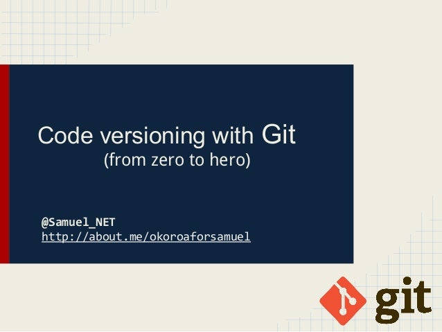 Code versioning with Git (from zero to hero) @Samuel_NET http://about.me/okoroaforsamuel