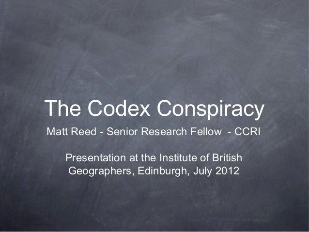 The Codex ConspiracyMatt Reed - Senior Research Fellow - CCRI   Presentation at the Institute of British   Geographers, Ed...