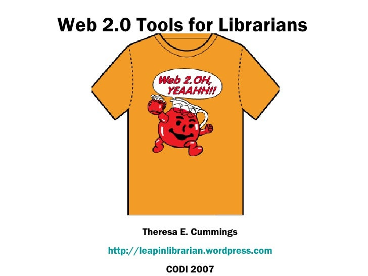 Web 2.0 Tools for Librarians Theresa E. Cummings http://leapinlibrarian.wordpress.com CODI 2007