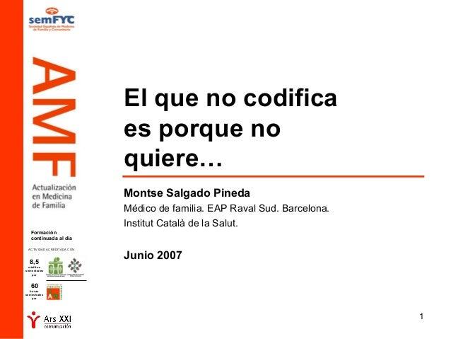 1 El que no codifica es porque no quiere… Montse Salgado Pineda Médico de familia. EAP Raval Sud. Barcelona. Institut Cata...