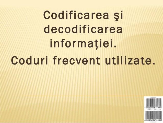 Codificarea şi     decodificarea      informaţiei.Coduri frecvent utilizate.