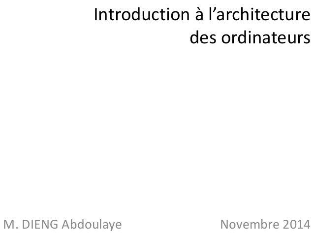 Introduction à l'architecture  des ordinateurs  M. DIENG Abdoulaye Novembre 2014