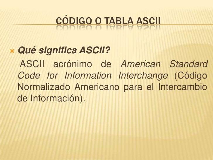 Código o tabla ascii<br />Qué significa ASCII? <br />ASCII acrónimo de American Standard Code for Information Interchange ...