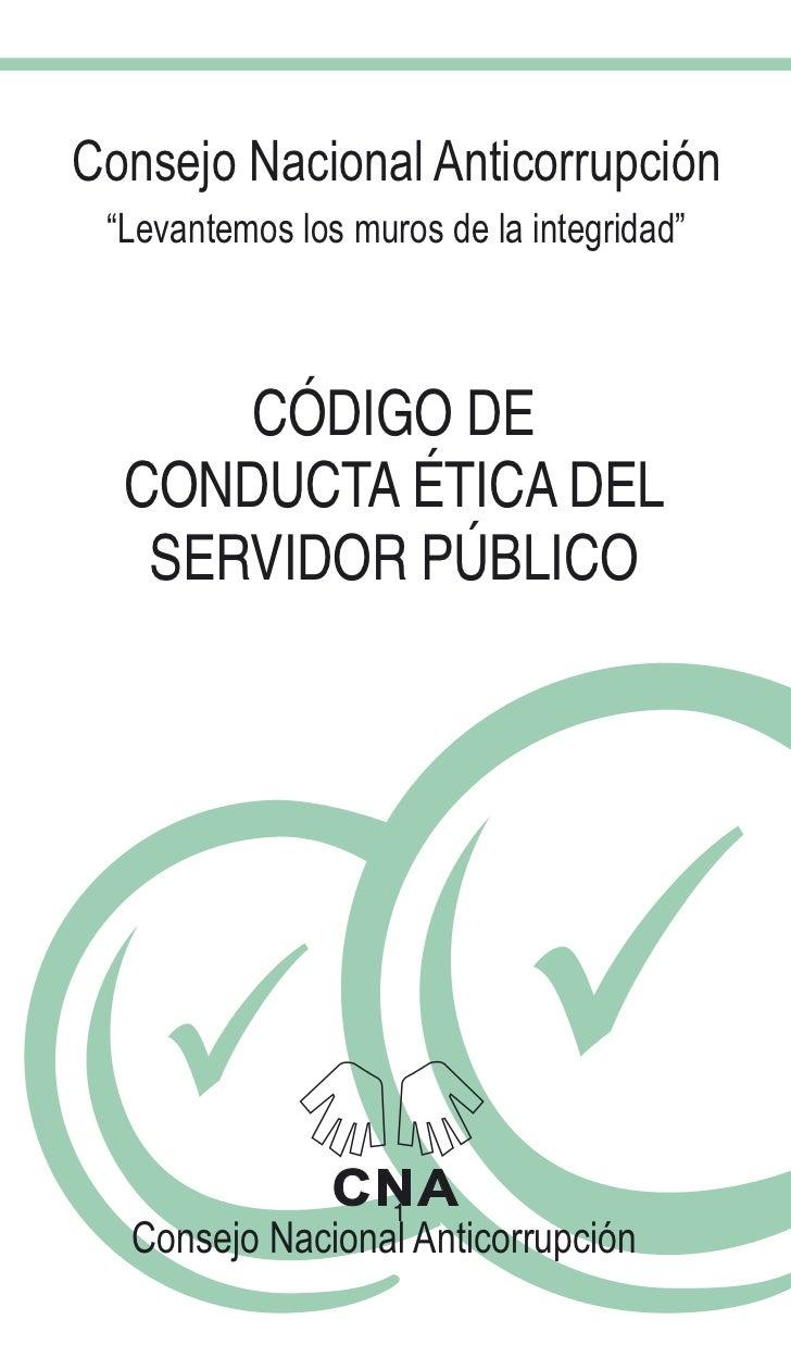 """Consejo Nacional Anticorrupción """"Levantemos los muros de la integridad""""      CÓDIGO DE  CONDUCTA ÉTICA DEL   SERVIDOR PÚBL..."""