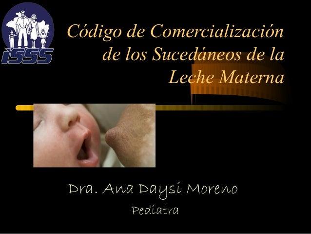 Código de Comercialización de los Sucedáneos de la Leche Materna  Dra. Ana Daysi Moreno Pediatra