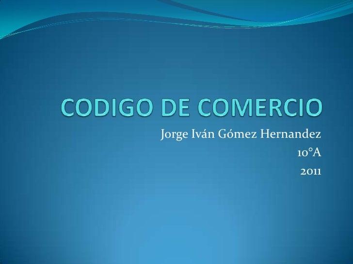 CODIGO DE COMERCIO<br />Jorge Iván Gómez Hernandez<br />10°A<br />2011<br />