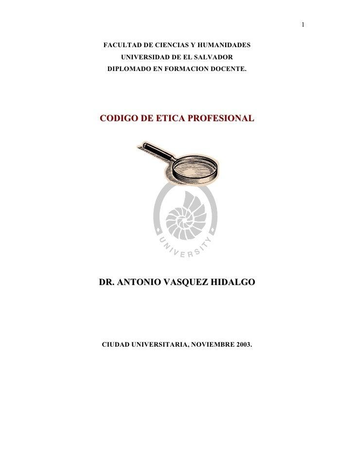 1FACULTAD DE CIENCIAS Y HUMANIDADES    UNIVERSIDAD DE EL SALVADOR DIPLOMADO EN FORMACION DOCENTE.CODIGO DE ETICA PROFESION...
