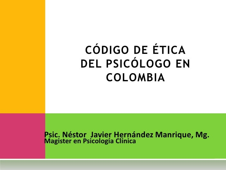 CÓDIGO DE ÉTICA            DEL PSICÓLOGO EN                COLOMBIA    Psic. Néstor Javier Hernández Manrique, Mg. Magiste...