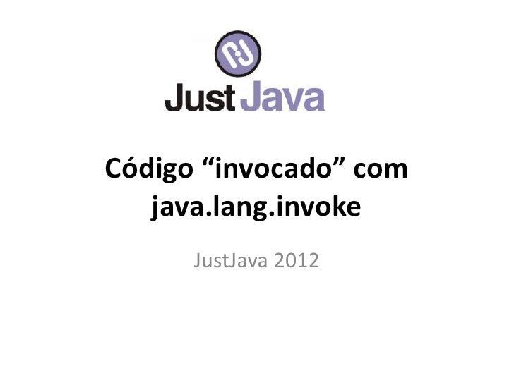 """Código """"invocado"""" com   java.lang.invoke      JustJava 2012"""