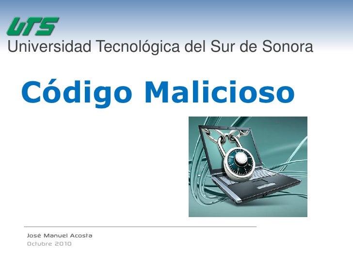 Universidad Tecnológica del Sur de Sonora    Código Malicioso      José Manuel Acosta   Octubre 2010