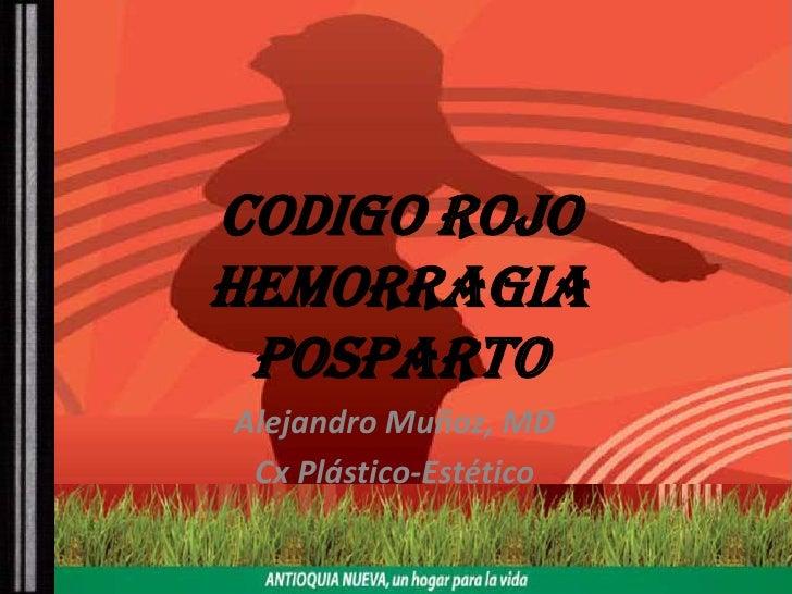 CODIGO ROJOHEMORRAGIA POSPARTO<br />Alejandro Muñoz, MD<br />Cx Plástico-Estético<br />
