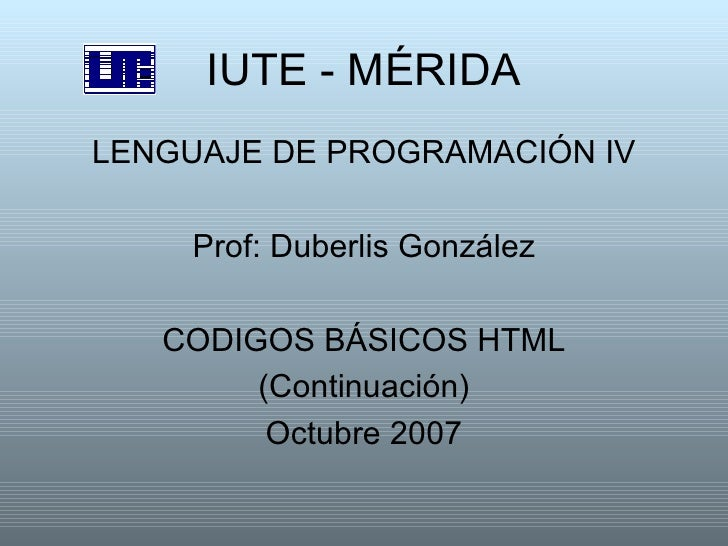 IUTE - MÉRIDA <ul><li>LENGUAJE DE PROGRAMACIÓN IV </li></ul><ul><li>Prof: Duberlis González </li></ul><ul><li>CODIGOS BÁSI...