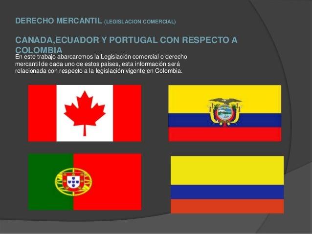 DERECHO MERCANTIL (LEGISLACION COMERCIAL)CANADA,ECUADOR Y PORTUGAL CON RESPECTO ACOLOMBIAEn este trabajo abarcaremos la Le...