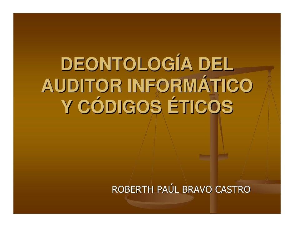 DEONTOLOGÍA DEL AUDITOR INFORMÁTICO   Y CÓDIGOS ÉTICOS          ROBERTH PAÚL BRAVO CASTRO