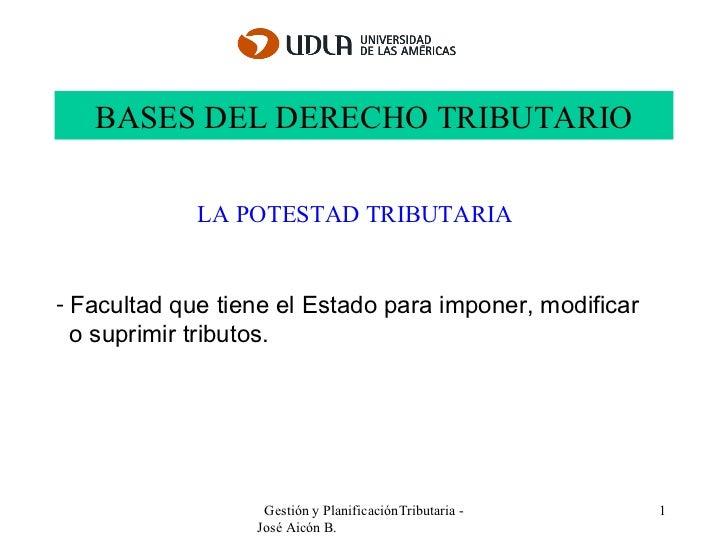 BASES DEL DERECHO TRIBUTARIO Gestión y PlanificaciónTributaria - José Aicón B.  LA POTESTAD TRIBUTARIA <ul><li>F acultad q...