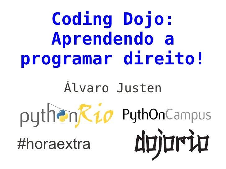 Coding Dojo:   Aprendendo aprogramar direito!      Álvaro Justen#horaextra