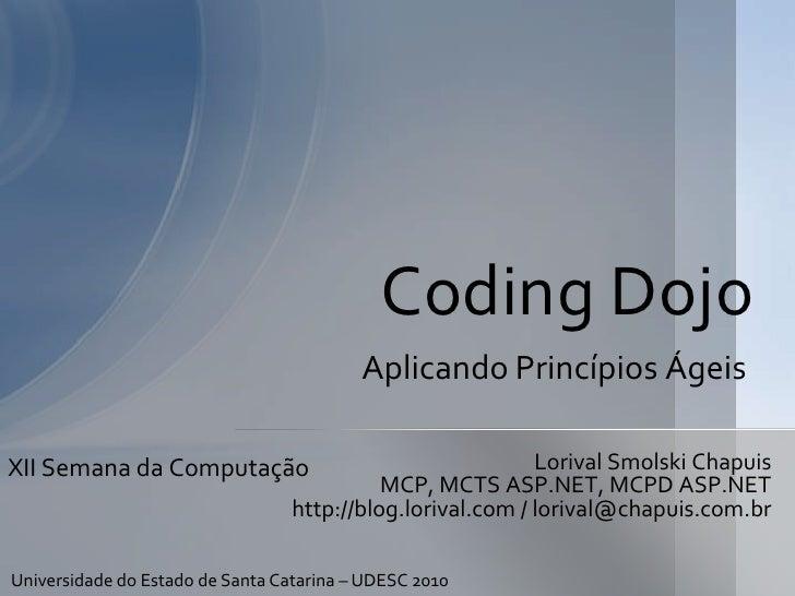 Coding Dojo<br />AplicandoPrincípiosÁgeis<br />LorivalSmolskiChapuis<br />MCP, MCTS ASP.NET, MCPD ASP.NET<br />http://blog...