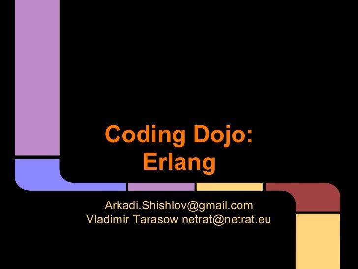 Coding Dojo:     Erlang   Arkadi.Shishlov@gmail.comVladimir Tarasow netrat@netrat.eu