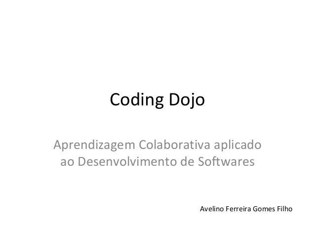 Coding Dojo Aprendizagem Colaborativa aplicado ao Desenvolvimento de Softwares Avelino Ferreira Gomes Filho