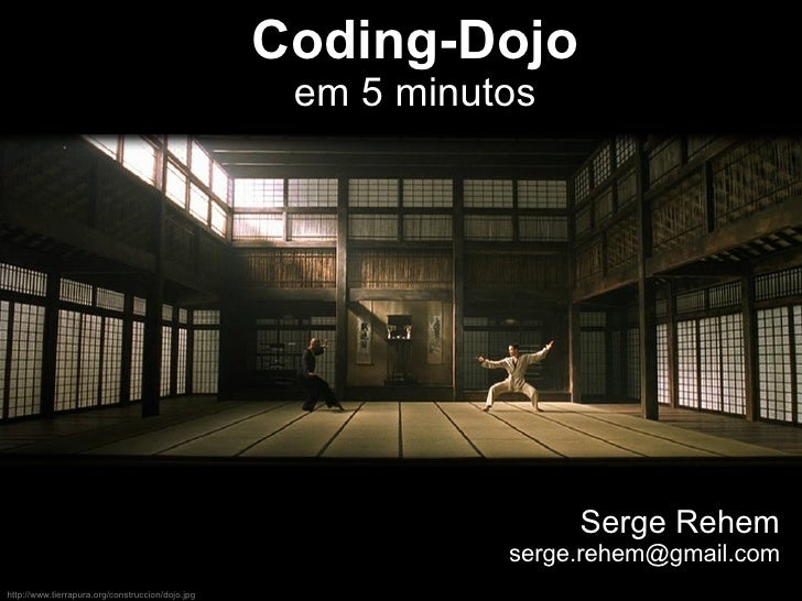 Coding-Dojo em 5 minutos Serge Rehem [email_address] http://www.tierrapura.org/construccion/dojo.jpg
