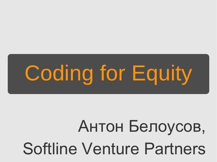 Coding for Equity        Антон Белоусов,Softline Venture Partners