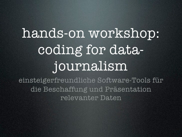 hands-on workshop:   coding for data-     journalism einsteigerfreundliche Software-Tools für    die Beschaffung und Präse...