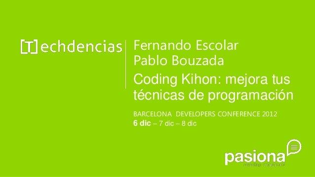 Fernando EscolarPablo BouzadaCoding Kihon: mejora tustécnicas de programaciónBARCELONA DEVELOPERS CONFERENCE 20126 dic – 7...
