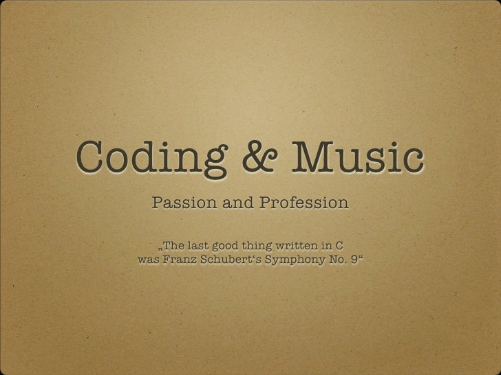 "Coding & Music     Passion and Profession       ""The last good thing written in C   was Franz Schubert's Symphony No. 9"""