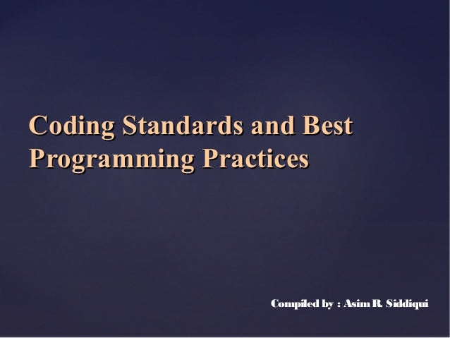 Coding Standards and BestProgramming Practices                  Compiled by : Asim R. Siddiqui