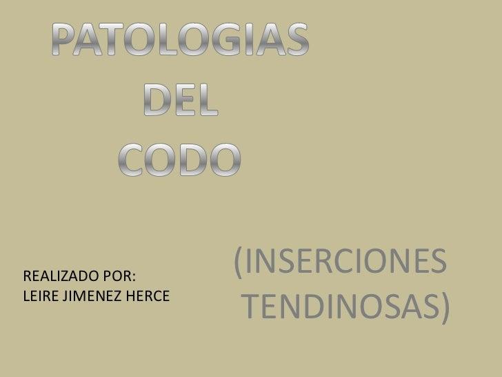 PATOLOGIAS DEL CODO<br />(INSERCIONES<br /> TENDINOSAS)<br />REALIZADO POR:<br />LEIRE JIMENEZ HERCE<br />