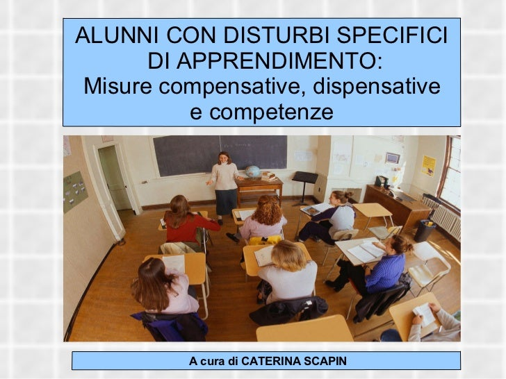 ALUNNI CON DISTURBI SPECIFICI DI APPRENDIMENTO: Misure compensative, dispensative e competenze A cura di CATERINA SCAPIN