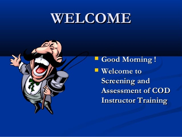 WELCOME    Good Morning ! Welcome to Screening and Assessment of COD Instructor Training