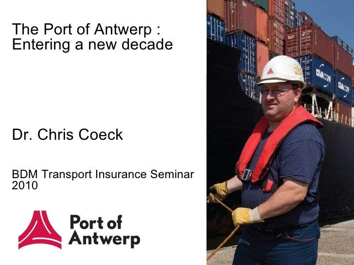 The Port of Antwerp :  Entering a new decade Dr. Chris Coeck BDM Transport Insurance Seminar 2010