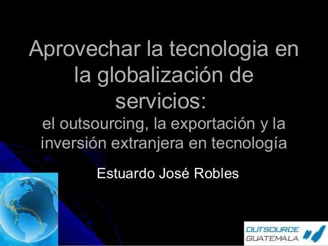 Aprovechar la tecnologia en la globalización de servicios: el outsourcing, la exportación y la inversión extranjera en tec...