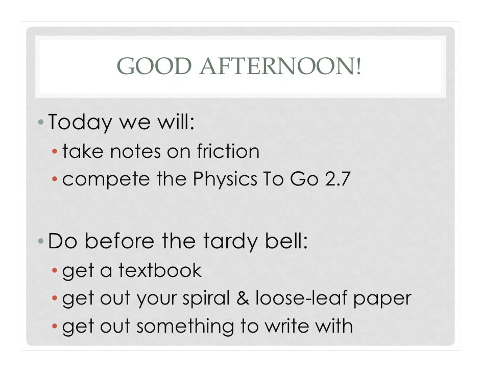 GOOD AFTERNOON!• Today we will: • take notes on friction • compete the Physics To Go 2.7• Do before the tardy bell: • get ...