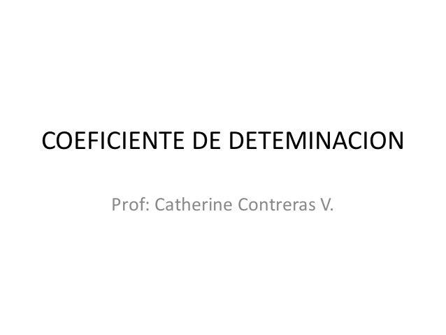 COEFICIENTE DE DETEMINACION Prof: Catherine Contreras V.